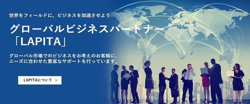 世界のフィールドに、ビジネスを加速させよう グローバルビジネスパートナー「LAPITA」 グローバル市場でのビジネスをお考えのお客様に、ニーズに合わせた豊富なサポートを行っています。